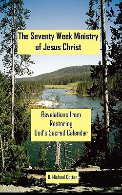 The Seventy Week Ministry of Jesus Christ: Revelations from Restoring Gods Sacred Calendar D. Michael Cotten