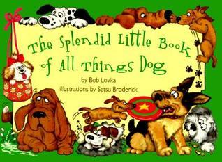 The Splendid Little Book of All Things Dog Bob Lovka