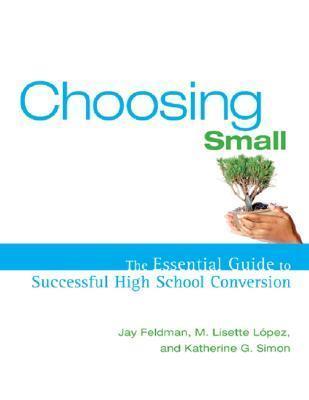 Choosing Small: The Essential Guide to Successful High School Conversion Jay  Feldman