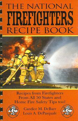 The National Firefighters Recipe Book: Recipes from Firefighters from All 50 States and Home Fire Safety Tips Too! Candice M. DeBarr