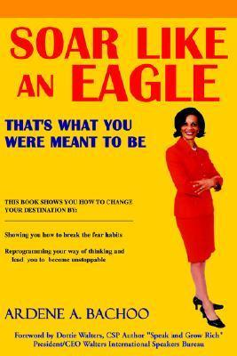 Soar Like an Eagle: Thats What You Were Meant to Be Ardene A. Bachoo