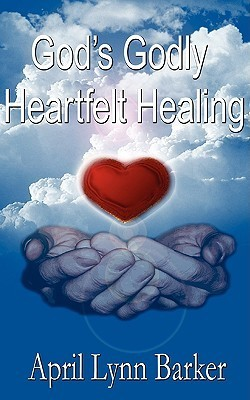 Gods Godly Heart Felt Healing: Gods Godly Design for Heart Felt Healing  by  April Lynn Barker