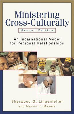 Ministering Cross-Culturally: An Incarnational Model for Personal Relationships Sherwood G. Lingenfelter