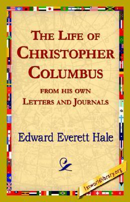 The Life of Christopher Columbus from His Own Letters and Journals Edward Everett Hale