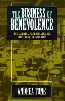 The Business of Benevolence: Industrial Paternalism in Progressive America  by  Andrea Tone