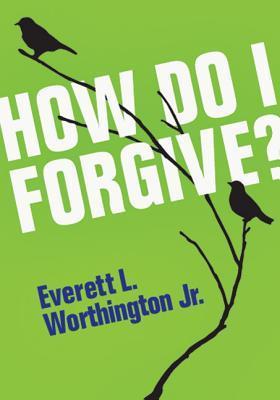 How Do I Forgive?  by  Everett L. Worthington Jr.