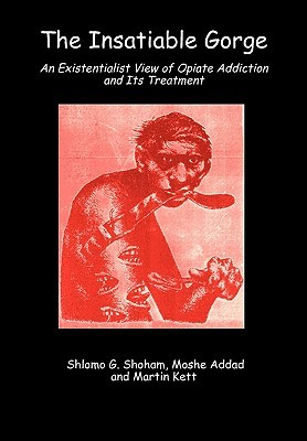The Insatiable Gorge: An Existentialist View of Opiate Addiction and Its Treatment  by  S. Giora Shoham