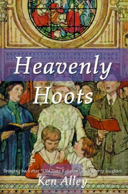 Heavenly Hoots: Bringing Back That Old Time Religion with Hearty Laughter Ken Alley