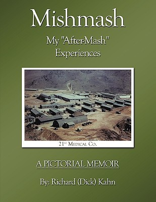 Mishmash - My After-MASH Experiences: A Pictorial Memoir Richard (Dick) Kahn