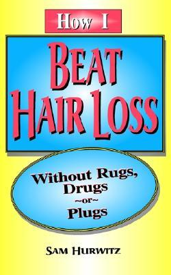 How I Beat Hair Loss Without Rugs, Drugs or Plugs Sam Hurwitz