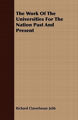 The Work of the Universities for the Nation Past and Present Richard Claverhouse Jebb