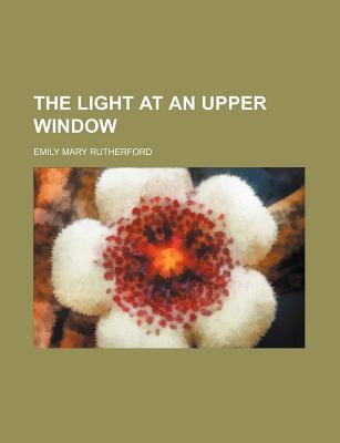 The Light at an Upper Window Emily Mary Rutherford