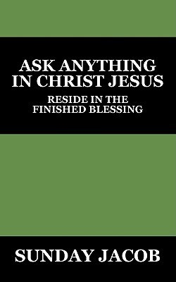 Ask Anything in Christ Jesus: Reside in the Finished Blessing Sunday Jacob