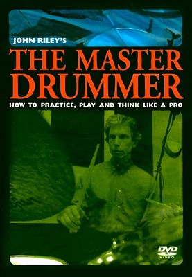 The Master Drummer: How to Practice, Play and Think Like a Pro John Riley
