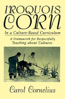 Iroquois Corn In a Culture-Based Curriculum (Suny Series, The Social Context of Education) (Suny Series, Social Context of Education)  by  Carol Cornelius