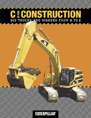 C is for Construction: Big Trucks and Diggers from A to Z  by  Caterpillar