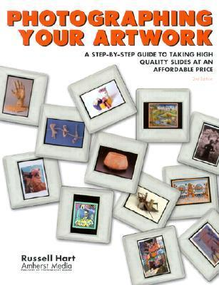 Photographing Your Artwork: A Step-By-Step Guide to Taking High Quality Slides at an Affordable Price  by  Russell Hart