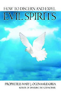 How to Discern and Expel Evil Spirits  by  Mary J. Ogenaarekhua