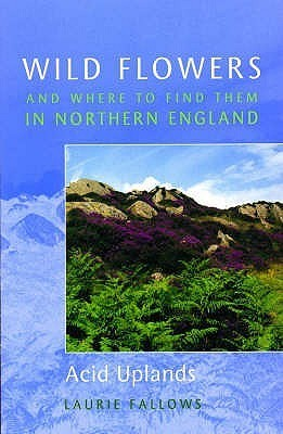 Wild Flowers And Where To Find Them In Northern England  by  Laurie Fallows