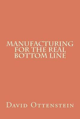 Manufacturing for the Real Bottom Line David Ottenstein