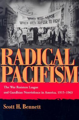 Radical Pacifism: The War Resisters League and Gandhian Nonviolence in America, 1915-1963 Scott H. Bennett