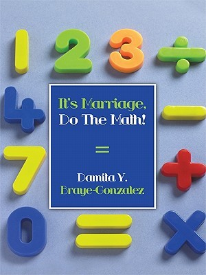Its Marriage, Do the Math!  by  Damita Y. Braye-Gonzalez
