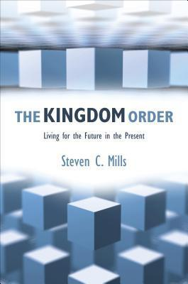 The Kingdom Order: Living for the Future in the Present  by  Steven C. Mills