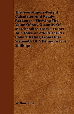 The Avoirdupois-Weight Calculator and Ready-Reckoner - Shewing the Value of Any Quantity of Merchandize from 1 Ounce to 2 Tons, at 276 Prices Per Poun Arthur King