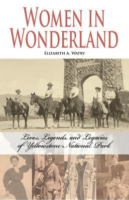 Women in Wonderland: Lives, Legends, and Legacies of Yellowstone National Park  by  Elizabeth A. Watry