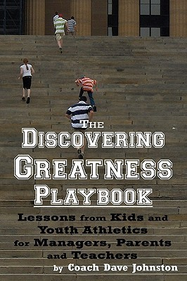 The Discovering Greatness Playbook: Lessons from Kids and Youth Athletics for Managers, Parents and Teachers Coach Dave Johnston