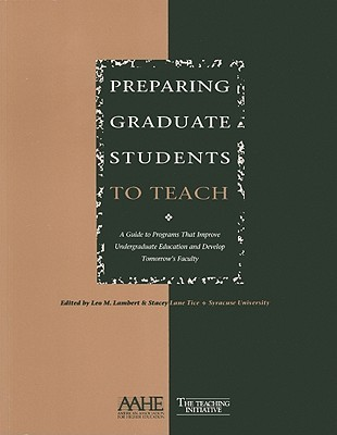 Preparing Graduate Students to Teach: A Guide to Programs That Improve Undergraduate Education and Develop Tomorrows Faculty  by  Leo Lambert