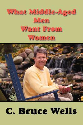 What Middle-Aged Men Want from Women C. Bruce Wells