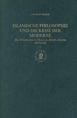 Islamische Philosophie Und Die Krise Der Moderne: Das Verhaltnis Von Leo Strauss Zu Alfarabi, Avicenna Und Averroes  by  Georges Tamer