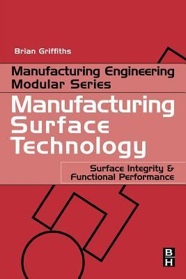 Manufacturing Surface Technology: Surface Integrity and Functional Performance  by  Brian Griffiths