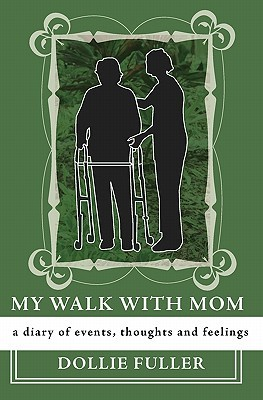 My Walk with Mom: A Diary of Events, Thoughts and Feelings Dollie Fuller