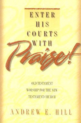 Enter His Courts with Praise!: Old Testament Worship for the New Testament Church  by  Andrew E. Hill