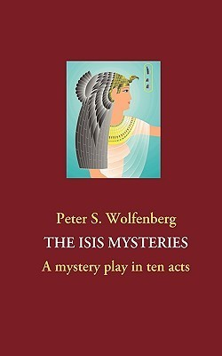 THE ISIS MYSTERIES: A mystery play in ten acts Peter S. Wolfenberg