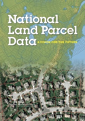 National Land Parcel Data: A Vision for the Future  by  National Research Council