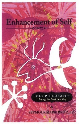 Enhancement Of Self: Folk Philosophy   Helping You Find Your Way  by  Markowitz J. D. Seymour Markowitz J. D.