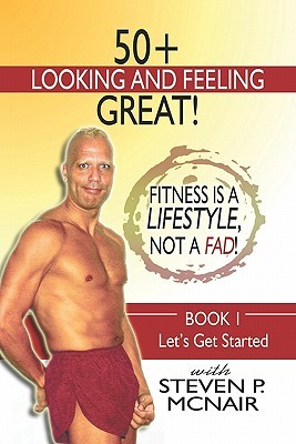 50+ Looking and Feeling Great! Fitness Is a Lifestyle, Not a Fad!: Book 1: Lets Get Started Steven P. Mcnair