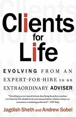 Clients for Life: Evolving from an Expert-for-Hire to an Extraordinary Adviser  by  Jagdish N. Sheth
