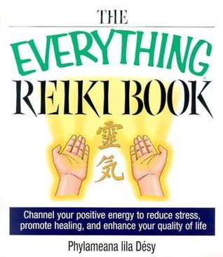 The Everything Reiki Book: Channel Your Positive Energy to Reduce Stress, Promote Healing, and Enhance Your Quality of Life  by  Phylameana Lila Desy