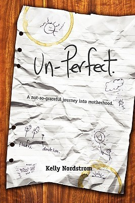 Un-Perfect, a Not-So-Graceful Journey Into Motherhood  by  Kelly Nordstrom