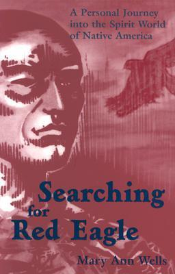Searching for Red Eagle: A Personal Journey Into the Spirit World of Native America  by  Mary Ann Wells