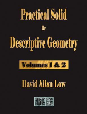 Practical Solid or Descriptive Geometry - Vols. 1 and 2 Allan Low David Allan Low