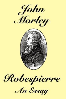 Robespierre: An Essay John Morley