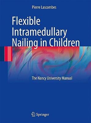 Flexible Intramedullary Nailing in Children: The Nancy University Manual Pierre Lascombes