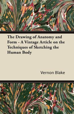 The Drawing of Anatomy and Form - A Vintage Article on the Techniques of Sketching the Human Body  by  Vernon Blake