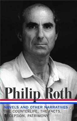 Novels and Other Narratives, 1986-1991: The Counterlife / The Facts / Deception / Patrimony Philip Roth