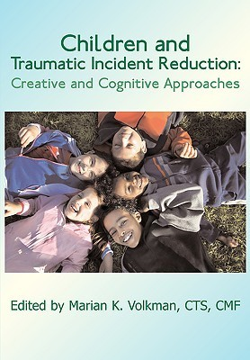 Children and Traumatic Incident Reduction: Creative and Cognitive Approaches  by  Marian K. Volkman
